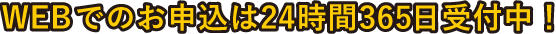webでのお申込みは24時間365日受付中!